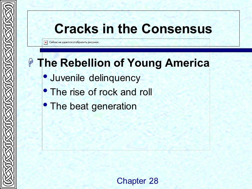 Cracks in the Consensus  The Rebellion of Young America  Juvenile delinquency  The rise of rock and roll  The beat generation Chapter 28