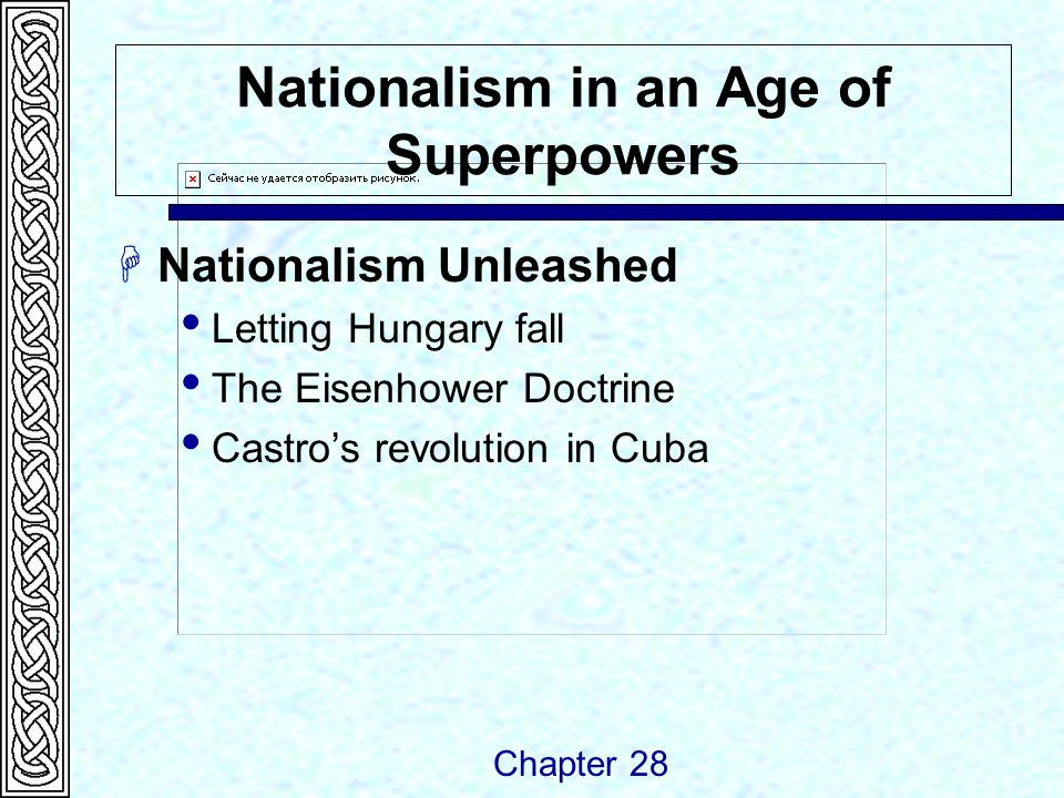 Nationalism in an Age of Superpowers  Nationalism Unleashed  Letting Hungary fall  The Eisenhower Doctrine  Castro's revolution in Cuba Chapter 28