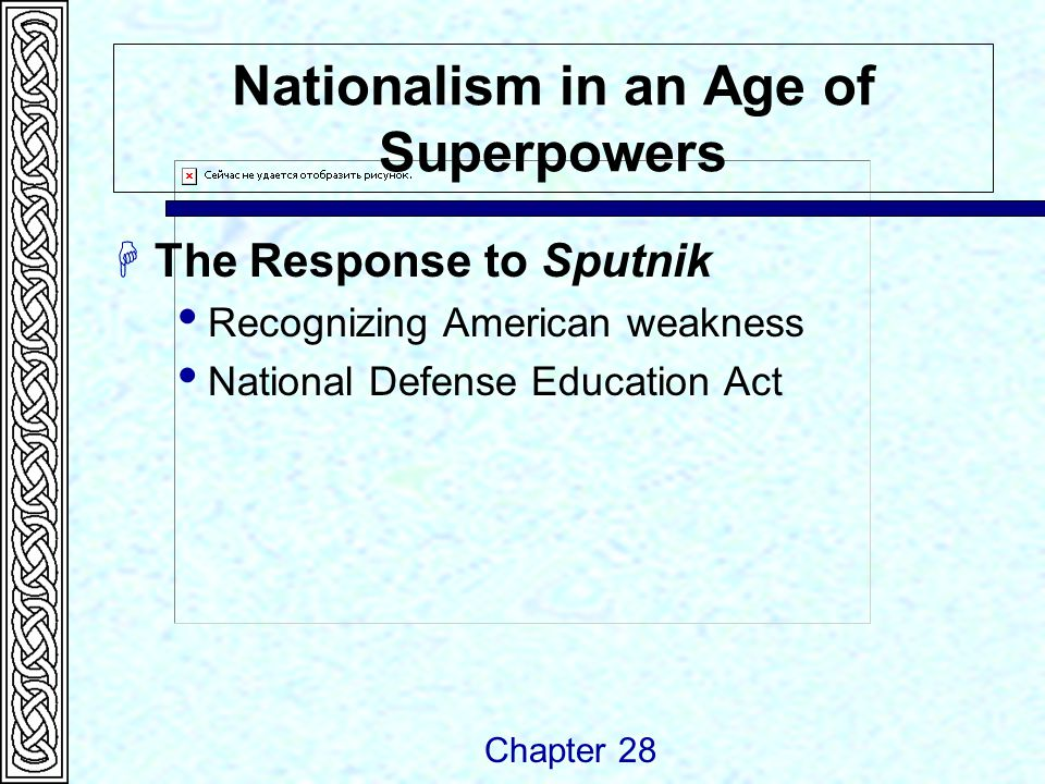Nationalism in an Age of Superpowers  The Response to Sputnik  Recognizing American weakness  National Defense Education Act Chapter 28