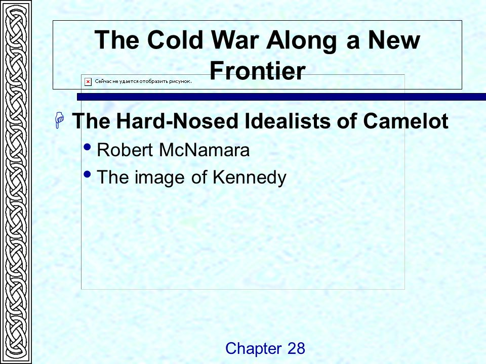 The Cold War Along a New Frontier  The Hard-Nosed Idealists of Camelot  Robert McNamara  The image of Kennedy Chapter 28