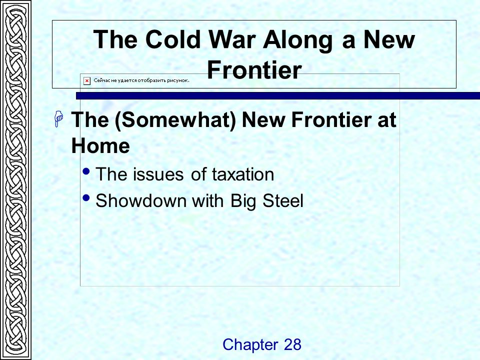 The Cold War Along a New Frontier  The (Somewhat) New Frontier at Home  The issues of taxation  Showdown with Big Steel Chapter 28