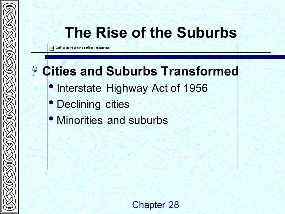The Rise of the Suburbs  Cities and Suburbs Transformed  Interstate Highway Act of 1956  Declining cities  Minorities and suburbs Chapter 28