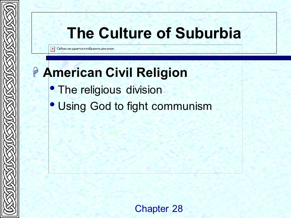The Culture of Suburbia  American Civil Religion  The religious division  Using God to fight communism Chapter 28
