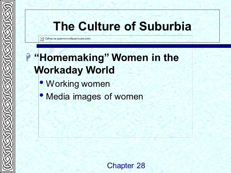 The Culture of Suburbia  Homemaking Women in the Workaday World  Working women  Media images of women Chapter 28