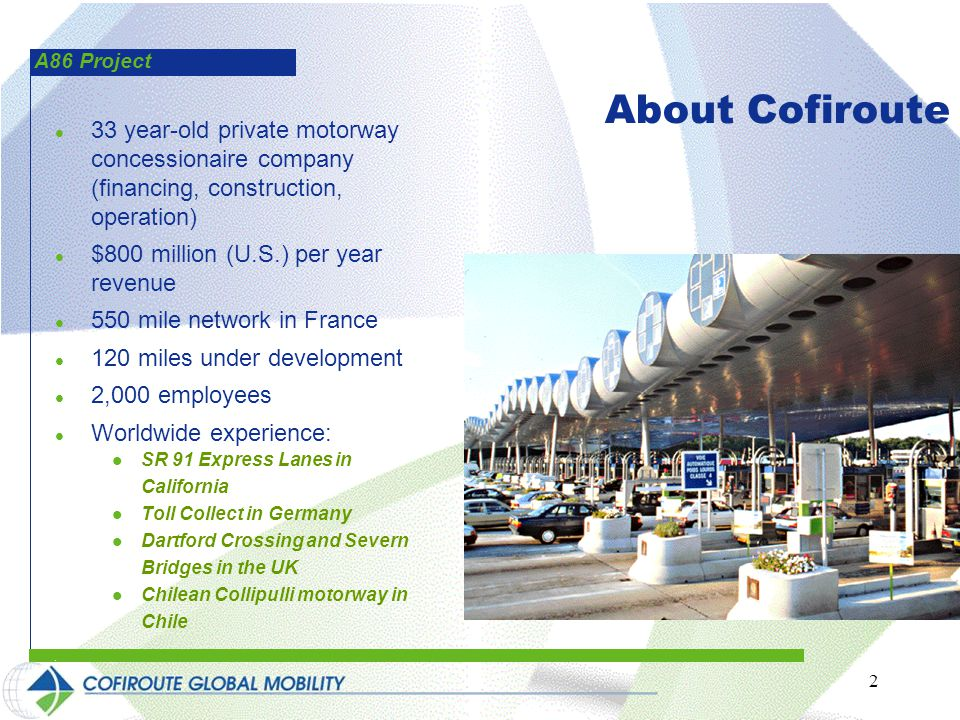 A86 Project 2 33 year-old private motorway concessionaire company (financing, construction, operation) $800 million (U.S.) per year revenue 550 mile network in France 120 miles under development 2,000 employees Worldwide experience: SR 91 Express Lanes in California Toll Collect in Germany Dartford Crossing and Severn Bridges in the UK Chilean Collipulli motorway in Chile About Cofiroute