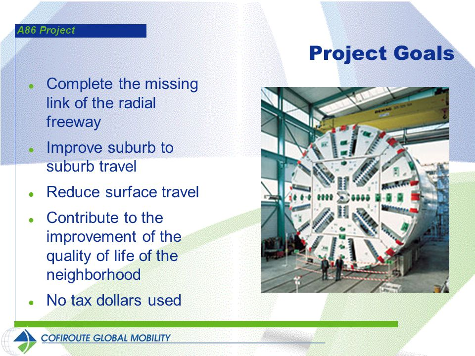 A86 Project Project Goals l Complete the missing link of the radial freeway l Improve suburb to suburb travel l Reduce surface travel l Contribute to the improvement of the quality of life of the neighborhood l No tax dollars used
