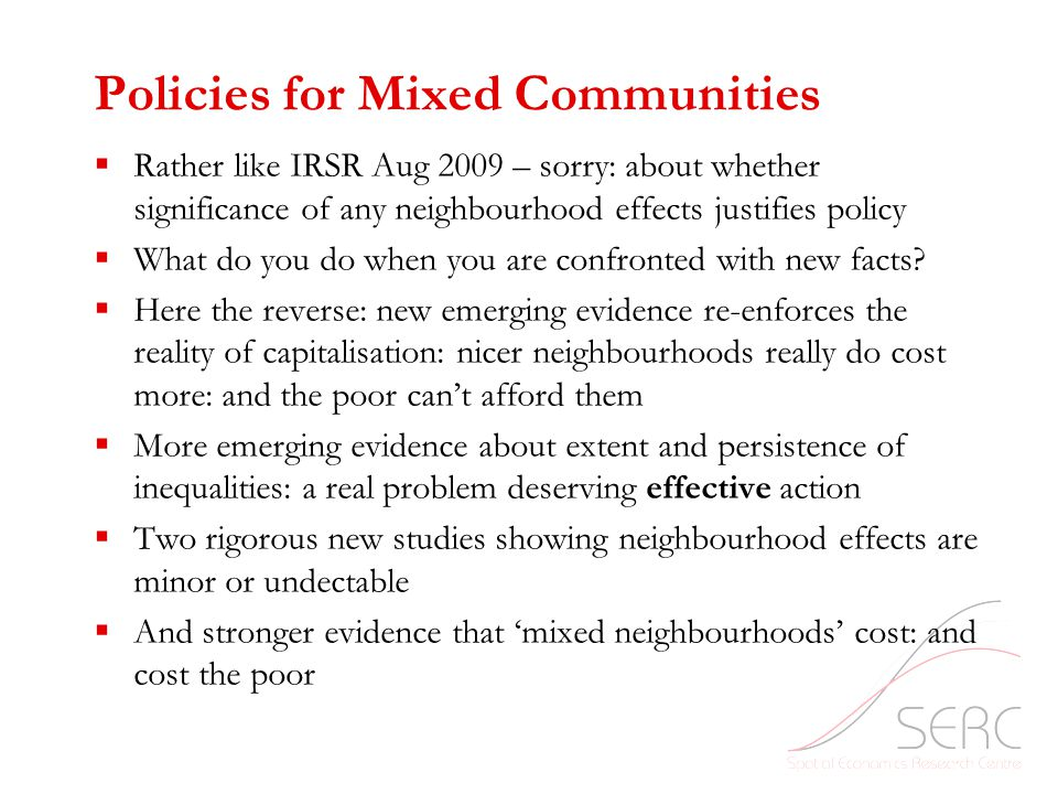 Policies for Mixed Communities  Rather like IRSR Aug 2009 – sorry: about whether significance of any neighbourhood effects justifies policy  What do you do when you are confronted with new facts.
