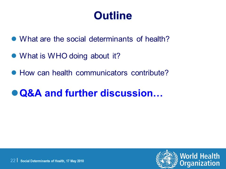 22 | Social Determinants of Health, 17 May 2010 Outline What are the social determinants of health.