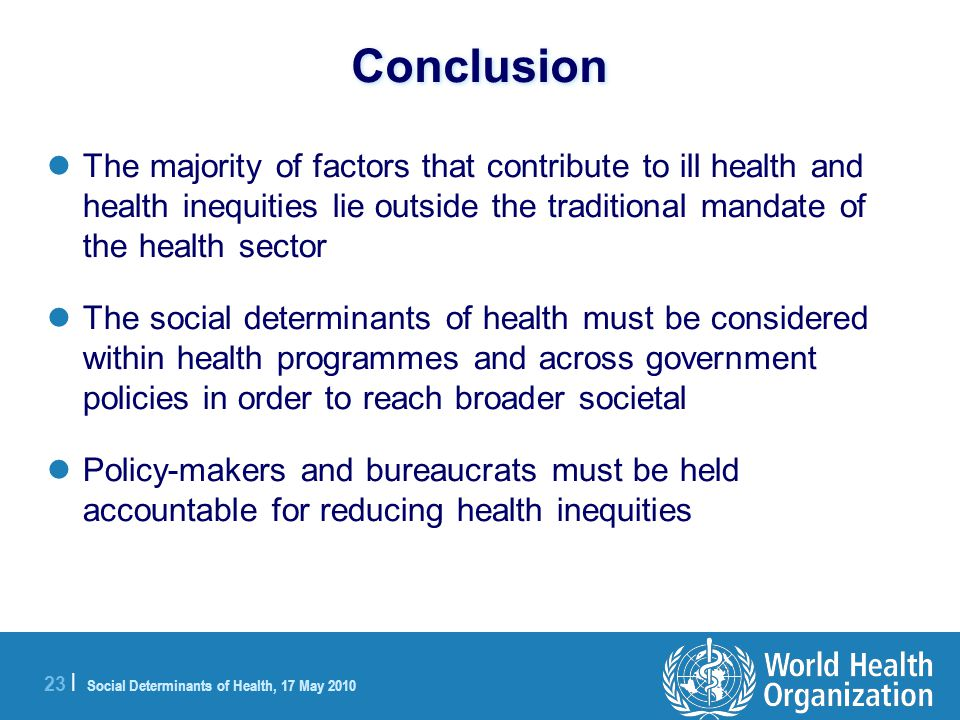 23 | Social Determinants of Health, 17 May 2010 Conclusion The majority of factors that contribute to ill health and health inequities lie outside the traditional mandate of the health sector The social determinants of health must be considered within health programmes and across government policies in order to reach broader societal Policy-makers and bureaucrats must be held accountable for reducing health inequities