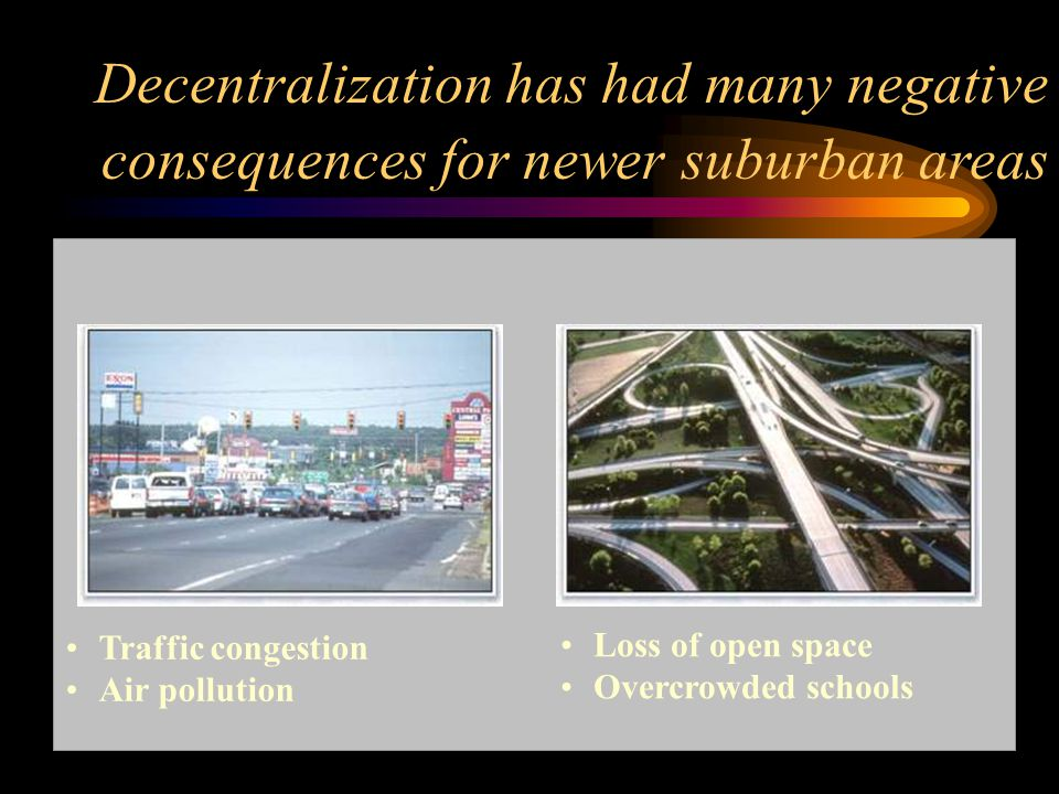 Traffic congestion Air pollution Loss of open space Overcrowded schools Decentralization has had many negative consequences for newer suburban areas