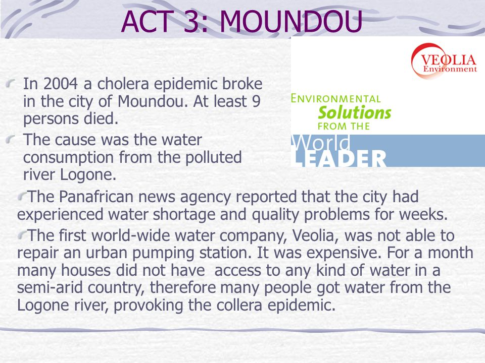 ACT 3: MOUNDOU In 2004 a cholera epidemic broke in the city of Moundou. At least 9 persons died. The cause was the water consumption from the polluted