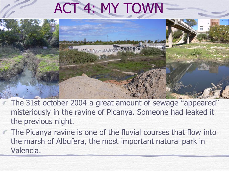 ACT 4: MY TOWN The 31st october 2004 a great amount of sewage appeared misteriously in the ravine of Picanya.