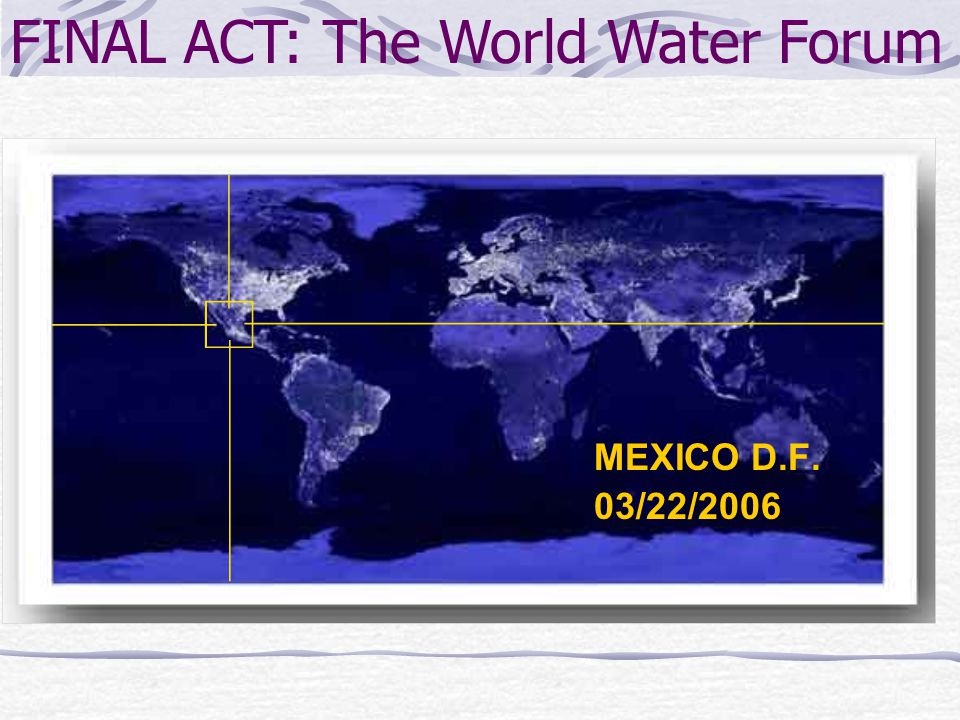 MEXICO D.F. 03/22/2006 FINAL ACT: The World Water Forum