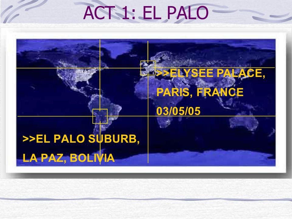 ACT 1: EL PALO >>EL PALO SUBURB, LA PAZ, BOLIVIA >>ELYSEE PALACE, PARIS, FRANCE 03/05/05
