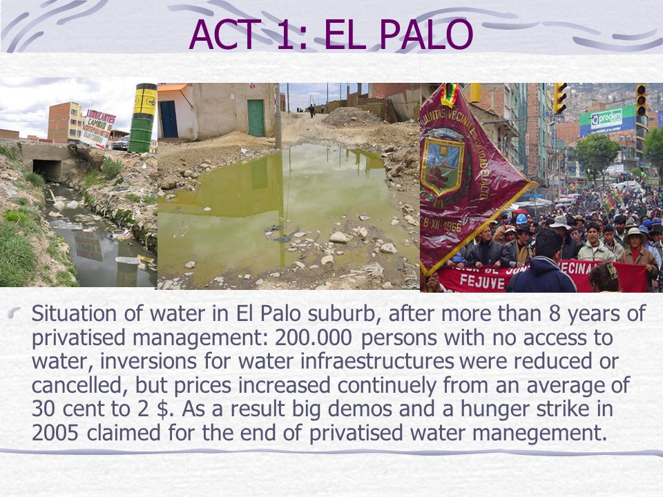ACT 1: EL PALO Situation of water in El Palo suburb, after more than 8 years of privatised management: 200.000 persons with no access to water, invers