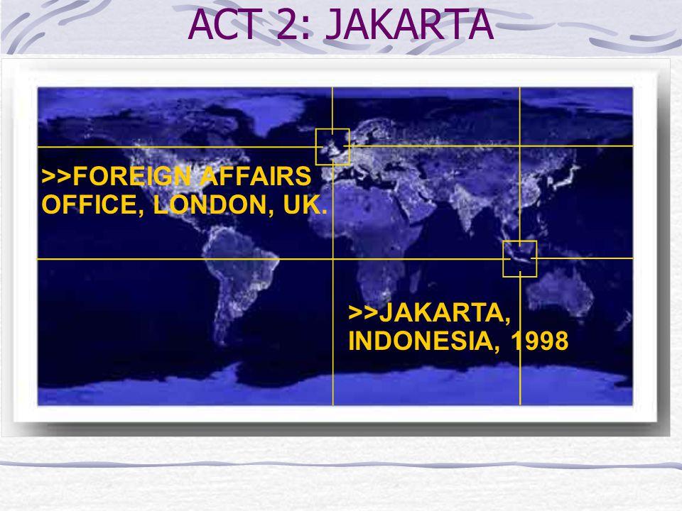 >>JAKARTA, INDONESIA, 1998 >>FOREIGN AFFAIRS OFFICE, LONDON, UK. ACT 2: JAKARTA