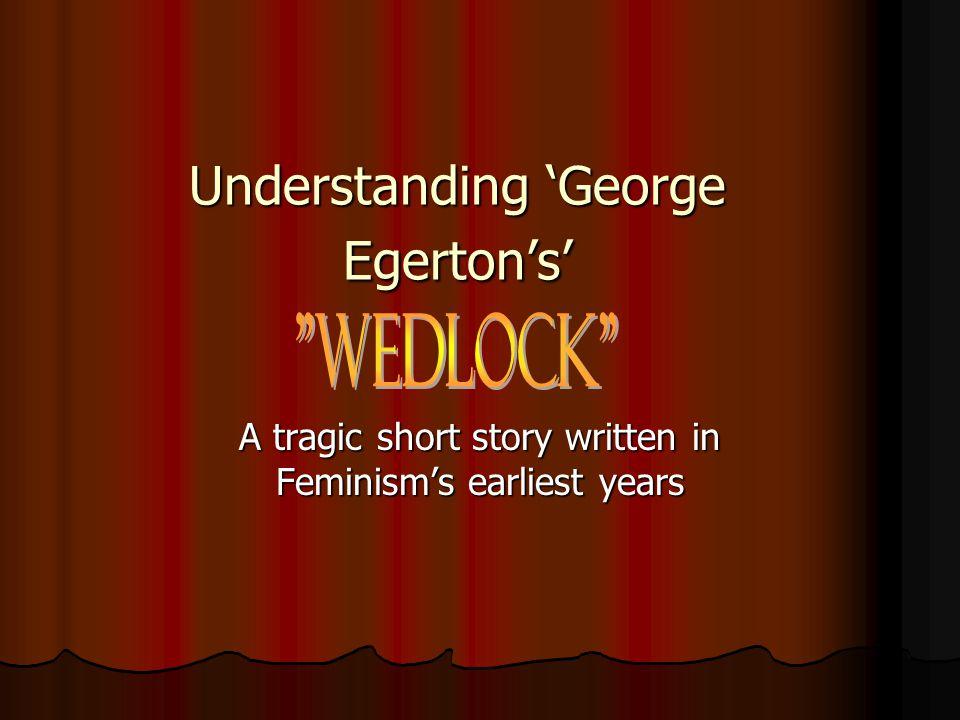 Understanding 'George Egerton's' Understanding 'George Egerton's' A tragic short story written in Feminism's earliest years