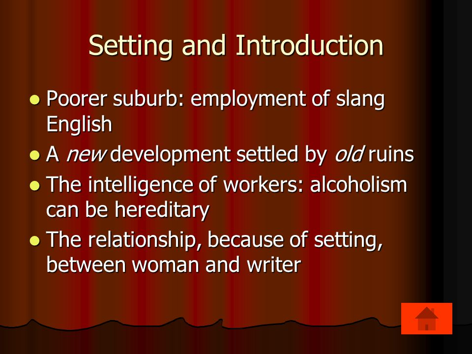 Setting and Introduction Poorer suburb: employment of slang English Poorer suburb: employment of slang English A new development settled by old ruins A new development settled by old ruins The intelligence of workers: alcoholism can be hereditary The intelligence of workers: alcoholism can be hereditary The relationship, because of setting, between woman and writer The relationship, because of setting, between woman and writer