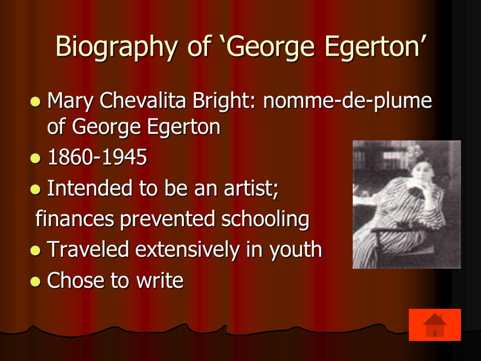Biography of 'George Egerton' Mary Chevalita Bright: nomme-de-plume of George Egerton Mary Chevalita Bright: nomme-de-plume of George Egerton 1860-1945 1860-1945 Intended to be an artist; Intended to be an artist; finances prevented schooling finances prevented schooling Traveled extensively in youth Traveled extensively in youth Chose to write Chose to write