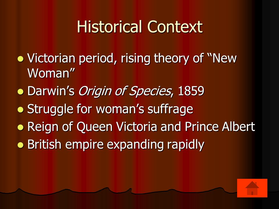 Historical Context Victorian period, rising theory of New Woman Victorian period, rising theory of New Woman Darwin's Origin of Species, 1859 Darwin's Origin of Species, 1859 Struggle for woman's suffrage Struggle for woman's suffrage Reign of Queen Victoria and Prince Albert Reign of Queen Victoria and Prince Albert British empire expanding rapidly British empire expanding rapidly