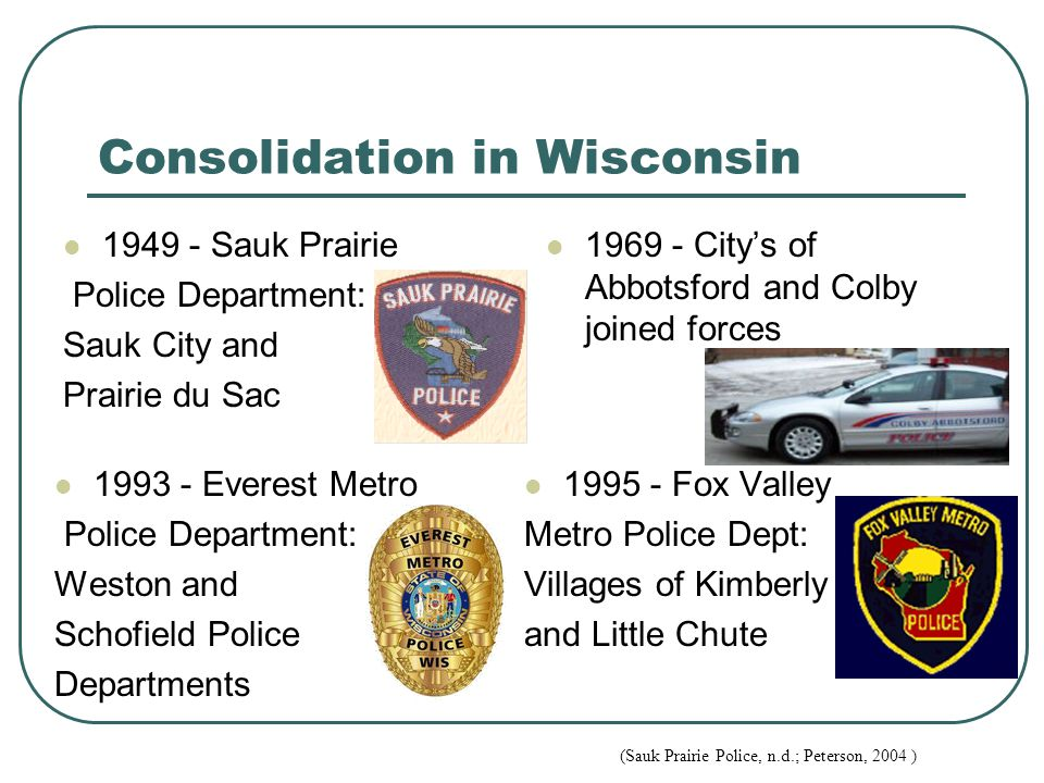 Consolidation in Wisconsin 1949 - Sauk Prairie Police Department: Sauk City and Prairie du Sac 1969 - City's of Abbotsford and Colby joined forces 199