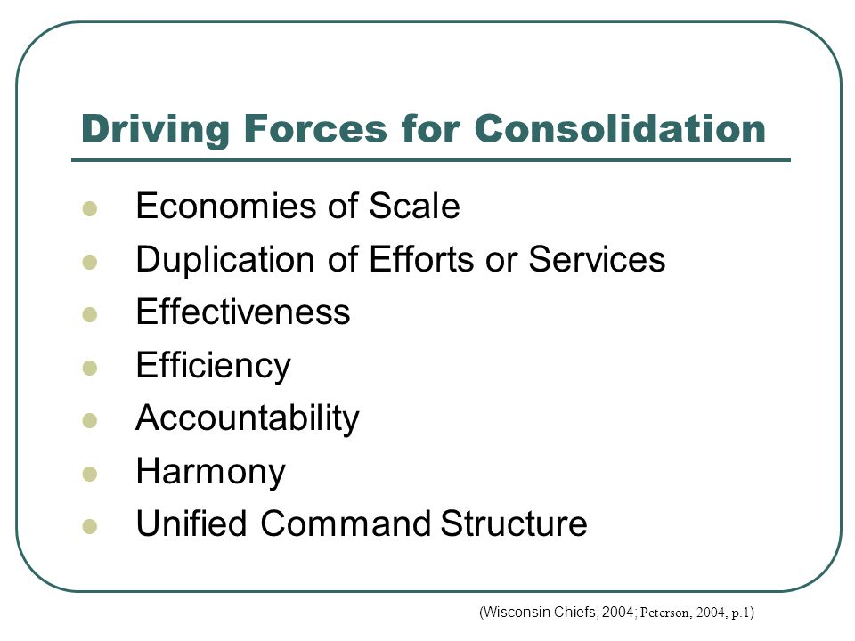 Driving Forces for Consolidation Economies of Scale Duplication of Efforts or Services Effectiveness Efficiency Accountability Harmony Unified Command Structure (Wisconsin Chiefs, 2004; Peterson, 2004, p.1 )