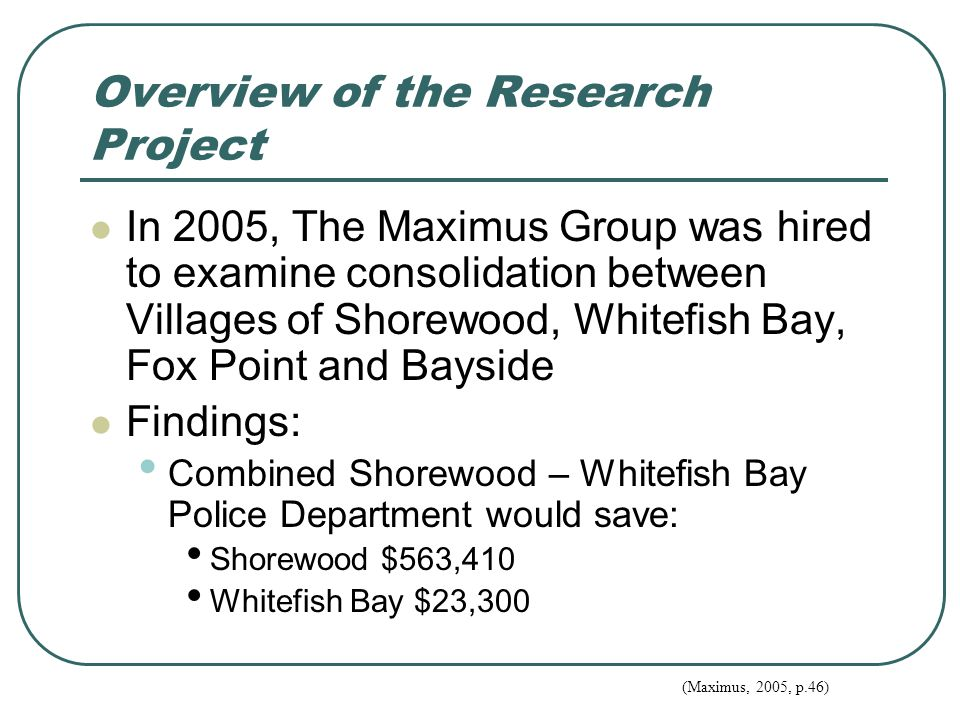 Overview of the Research Project In 2005, The Maximus Group was hired to examine consolidation between Villages of Shorewood, Whitefish Bay, Fox Point and Bayside Findings: Combined Shorewood – Whitefish Bay Police Department would save: Shorewood $563,410 Whitefish Bay $23,300 (Maximus, 2005, p.46)