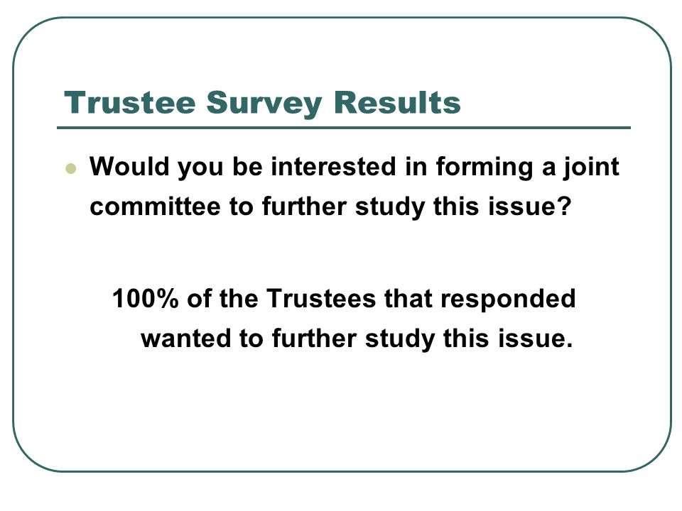 Trustee Survey Results Would you be interested in forming a joint committee to further study this issue? 100% of the Trustees that responded wanted to