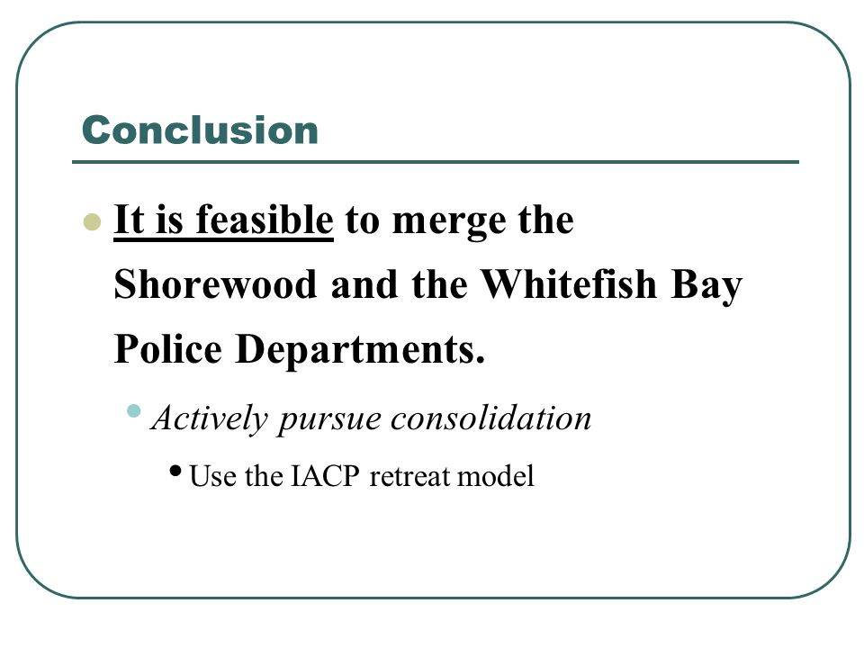 Conclusion It is feasible to merge the Shorewood and the Whitefish Bay Police Departments. Actively pursue consolidation Use the IACP retreat model