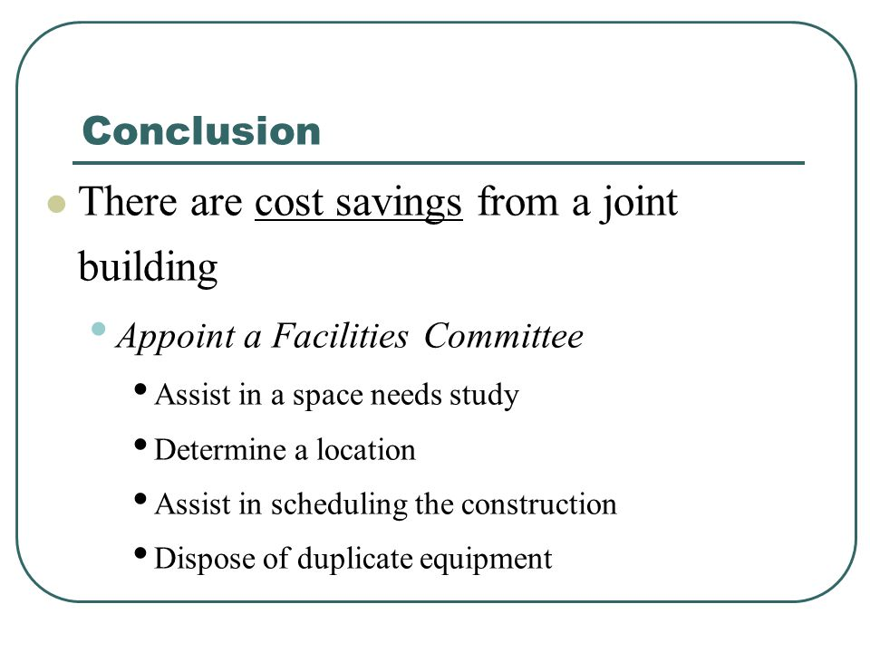 Conclusion There are cost savings from a joint building Appoint a Facilities Committee Assist in a space needs study Determine a location Assist in scheduling the construction Dispose of duplicate equipment