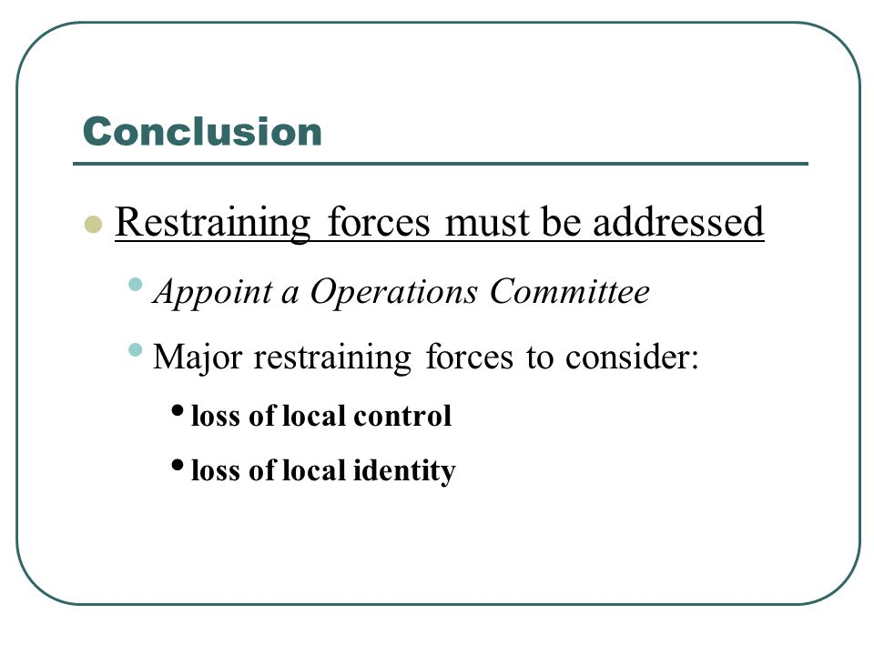 Conclusion Restraining forces must be addressed Appoint a Operations Committee Major restraining forces to consider: loss of local control loss of local identity