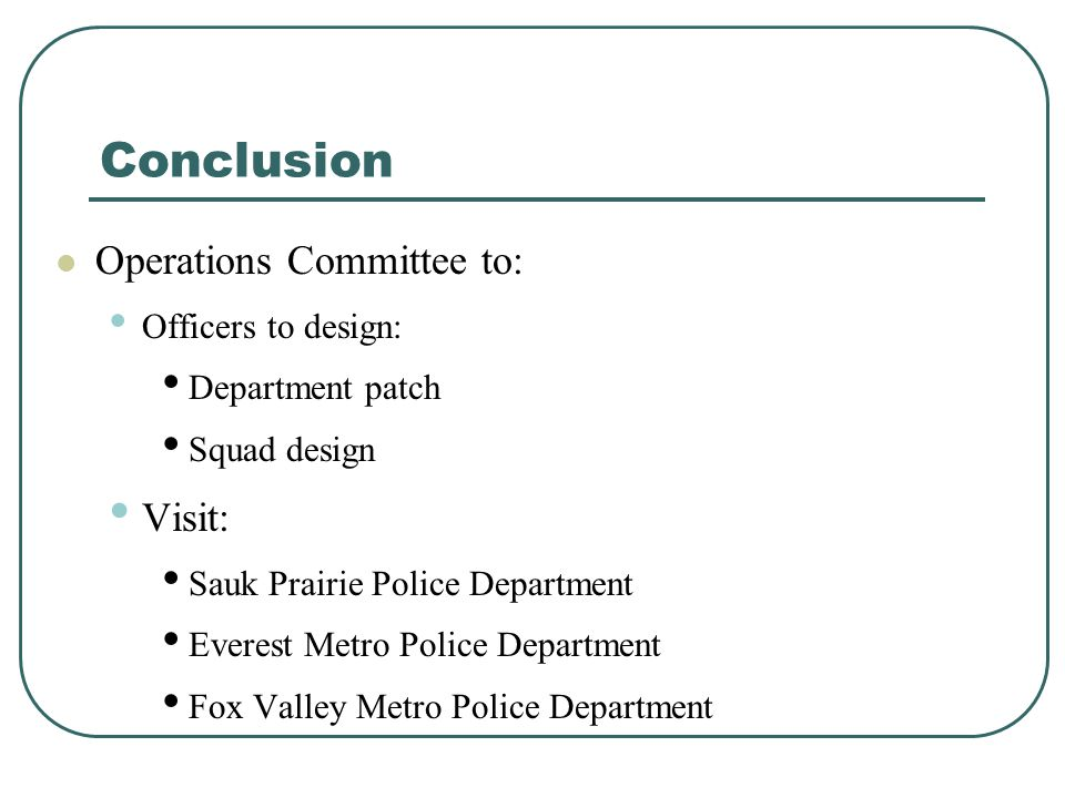 Conclusion Operations Committee to: Officers to design: Department patch Squad design Visit: Sauk Prairie Police Department Everest Metro Police Depar