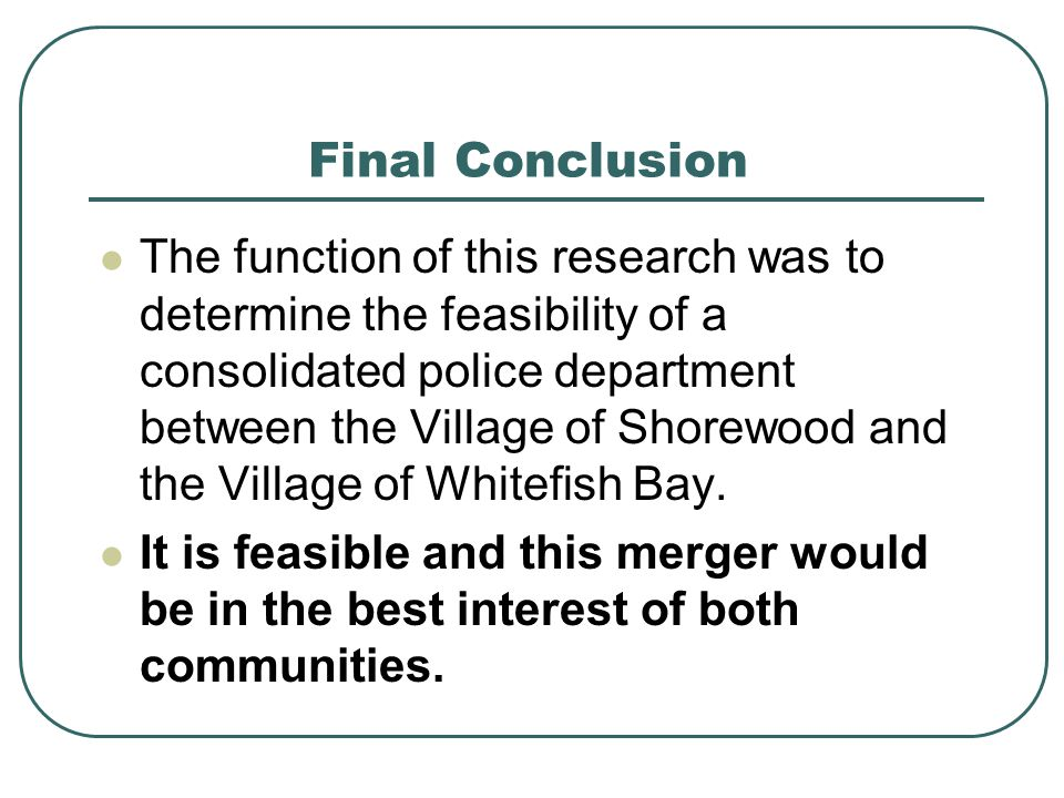 Final Conclusion The function of this research was to determine the feasibility of a consolidated police department between the Village of Shorewood a