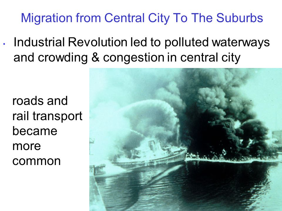 Migration from Central City To The Suburbs Industrial Revolution led to polluted waterways and crowding & congestion in central city roads and rail transport became more common