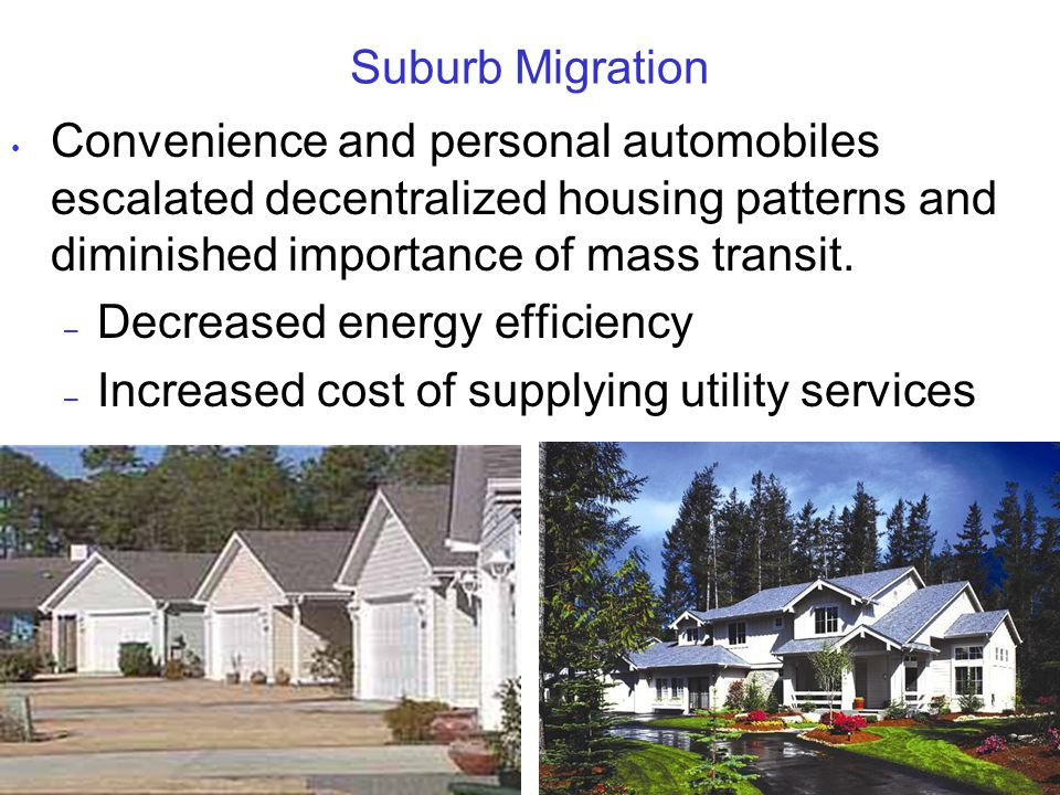 Suburb Migration Convenience and personal automobiles escalated decentralized housing patterns and diminished importance of mass transit.