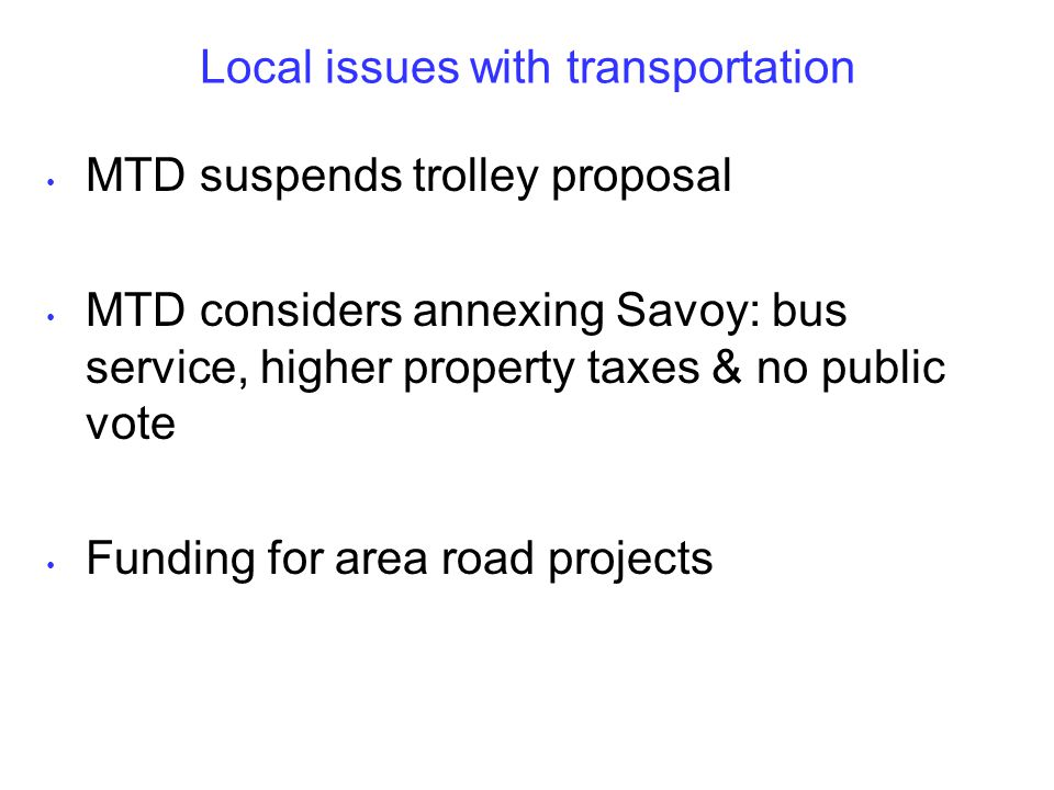 Local issues with transportation MTD suspends trolley proposal MTD considers annexing Savoy: bus service, higher property taxes & no public vote Funding for area road projects