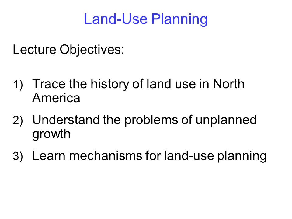 Land-Use Planning Lecture Objectives: 1) Trace the history of land use in North America 2) Understand the problems of unplanned growth 3) Learn mechanisms for land-use planning