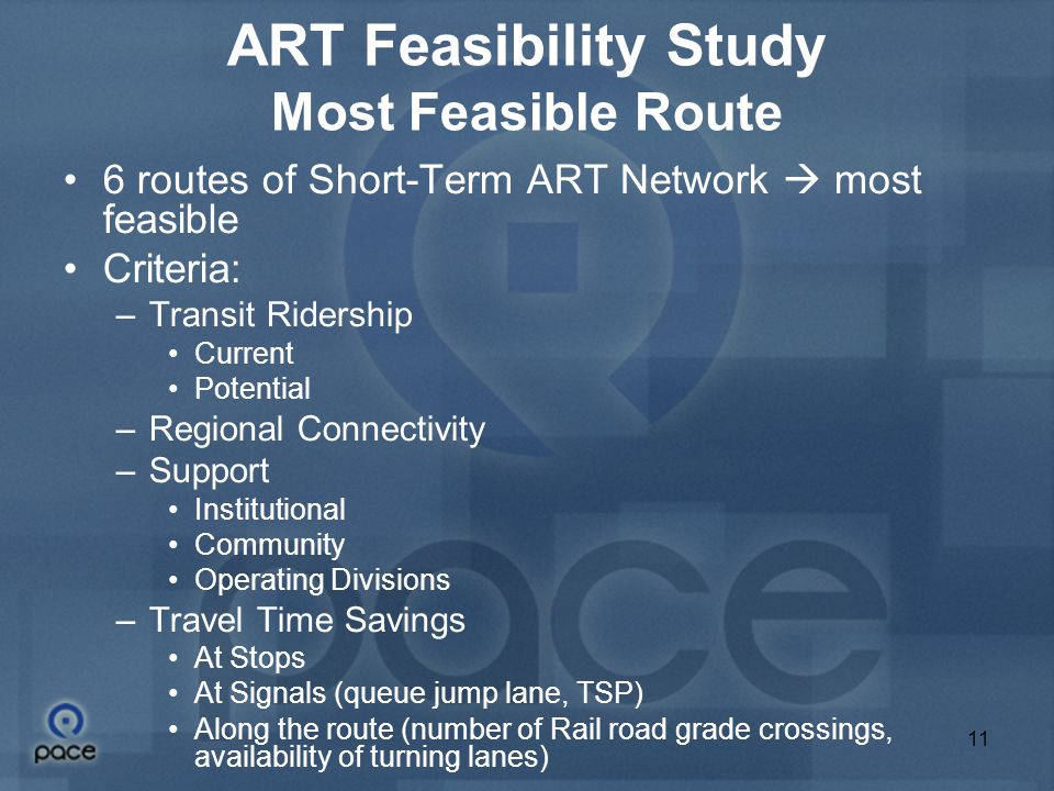 11 ART Feasibility Study Most Feasible Route 6 routes of Short-Term ART Network  most feasible Criteria: –Transit Ridership Current Potential –Regional Connectivity –Support Institutional Community Operating Divisions –Travel Time Savings At Stops At Signals (queue jump lane, TSP)‏ Along the route (number of Rail road grade crossings, availability of turning lanes)