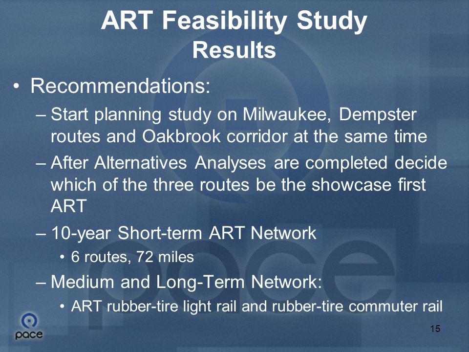 15 ART Feasibility Study Results Recommendations: –Start planning study on Milwaukee, Dempster routes and Oakbrook corridor at the same time –After Alternatives Analyses are completed decide which of the three routes be the showcase first ART –10-year Short-term ART Network 6 routes, 72 miles –Medium and Long-Term Network: ART rubber-tire light rail and rubber-tire commuter rail