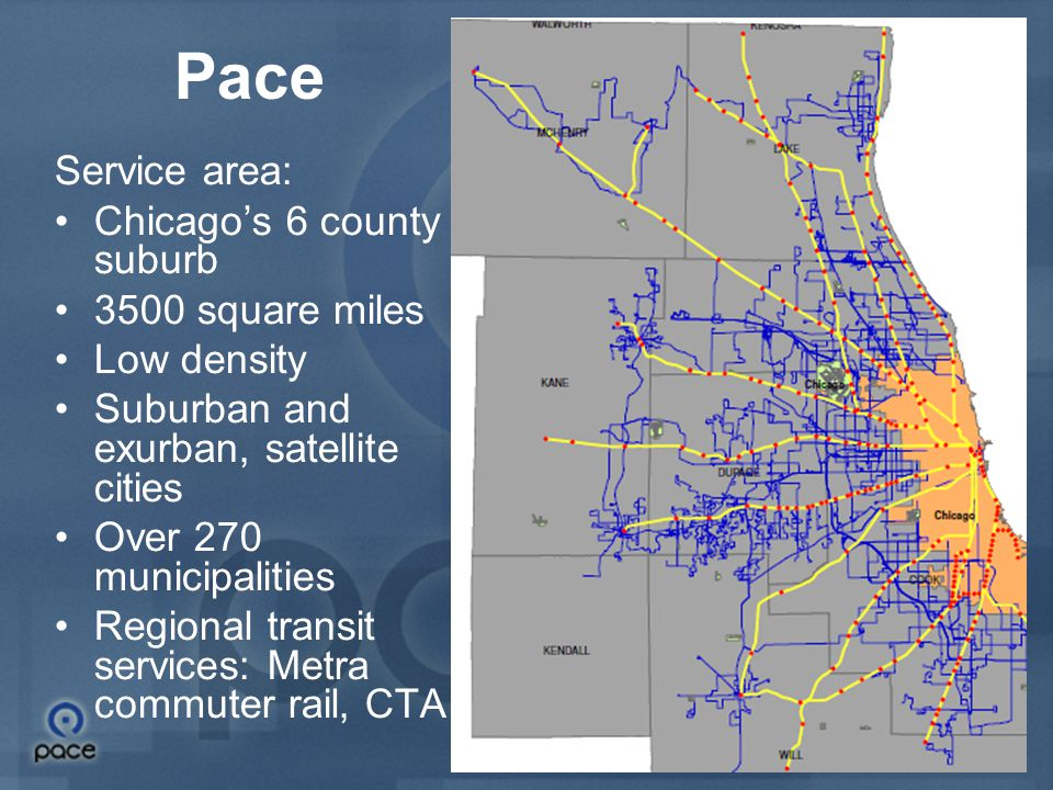 2 Pace Service area: Chicago's 6 county suburb 3500 square miles Low density Suburban and exurban, satellite cities Over 270 municipalities Regional transit services: Metra commuter rail, CTA