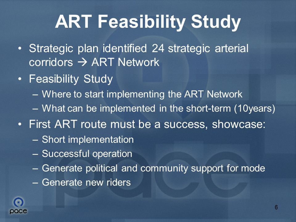 6 ART Feasibility Study Strategic plan identified 24 strategic arterial corridors  ART Network Feasibility Study –Where to start implementing the ART Network –What can be implemented in the short-term (10years) First ART route must be a success, showcase: –Short implementation –Successful operation –Generate political and community support for mode –Generate new riders