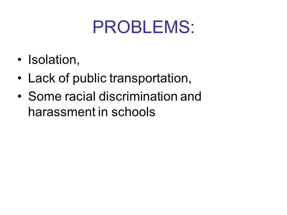 PROBLEMS: Isolation, Lack of public transportation, Some racial discrimination and harassment in schools