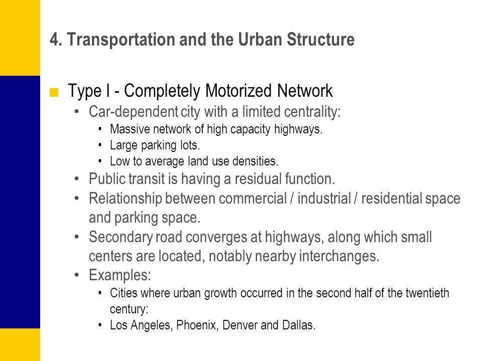 4. Transportation and the Urban Structure ■Type I - Completely Motorized Network Car-dependent city with a limited centrality: Massive network of high
