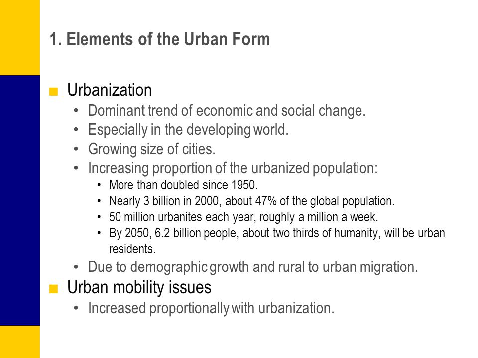 1. Elements of the Urban Form ■Urbanization Dominant trend of economic and social change. Especially in the developing world. Growing size of cities.