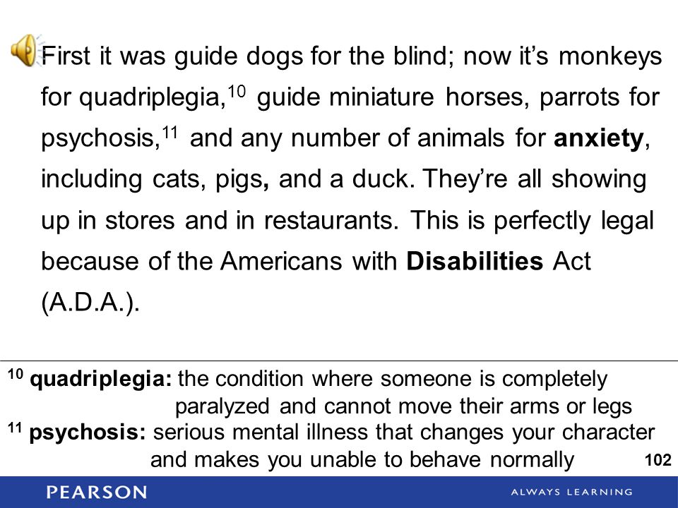 First it was guide dogs for the blind; now it's monkeys for quadriplegia, 10 guide miniature horses, parrots for psychosis, 11 and any number of animals for anxiety, including cats, pigs, and a duck.