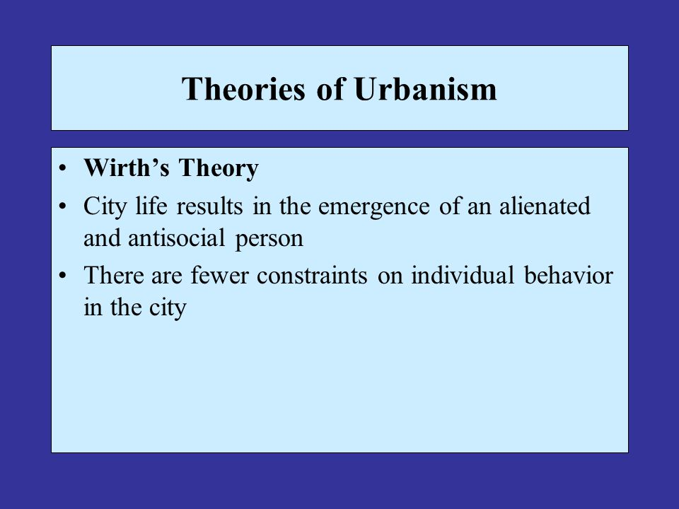 Theories of Urbanism Wirth's Theory City life results in the emergence of an alienated and antisocial person There are fewer constraints on individual behavior in the city