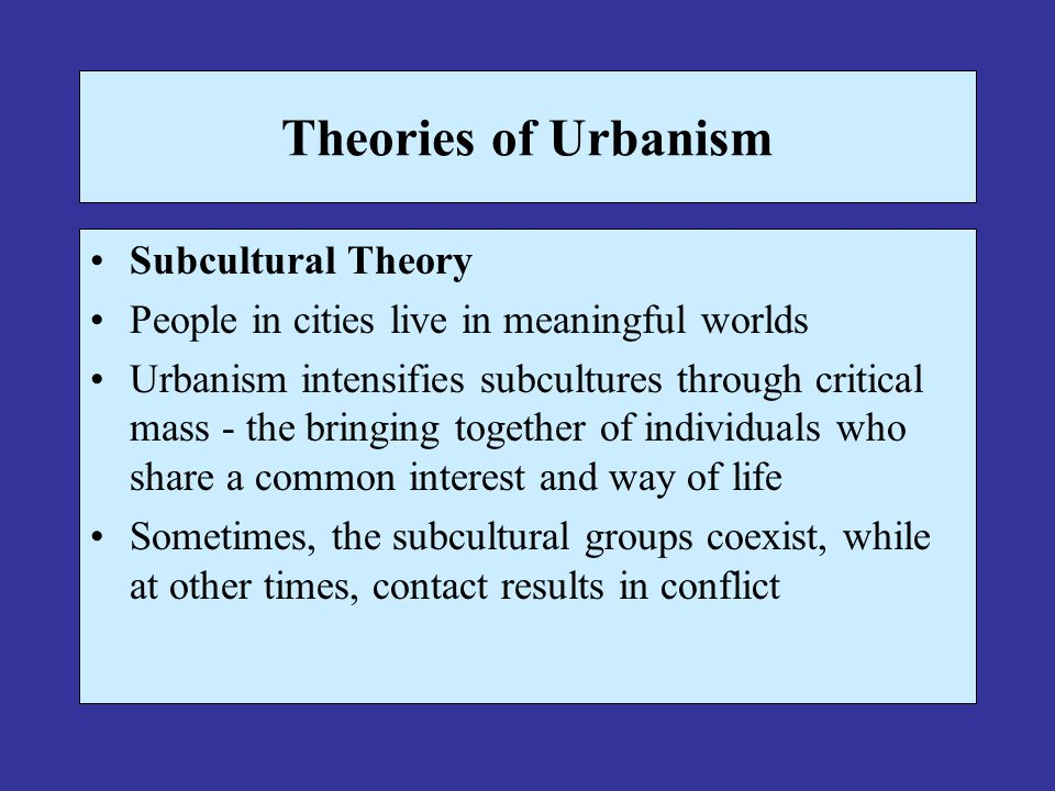Theories of Urbanism Subcultural Theory People in cities live in meaningful worlds Urbanism intensifies subcultures through critical mass - the bringing together of individuals who share a common interest and way of life Sometimes, the subcultural groups coexist, while at other times, contact results in conflict