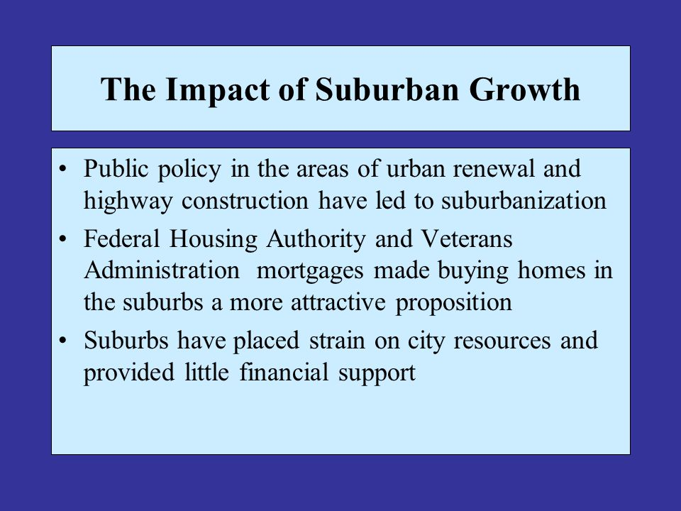The Impact of Suburban Growth Public policy in the areas of urban renewal and highway construction have led to suburbanization Federal Housing Authority and Veterans Administration mortgages made buying homes in the suburbs a more attractive proposition Suburbs have placed strain on city resources and provided little financial support