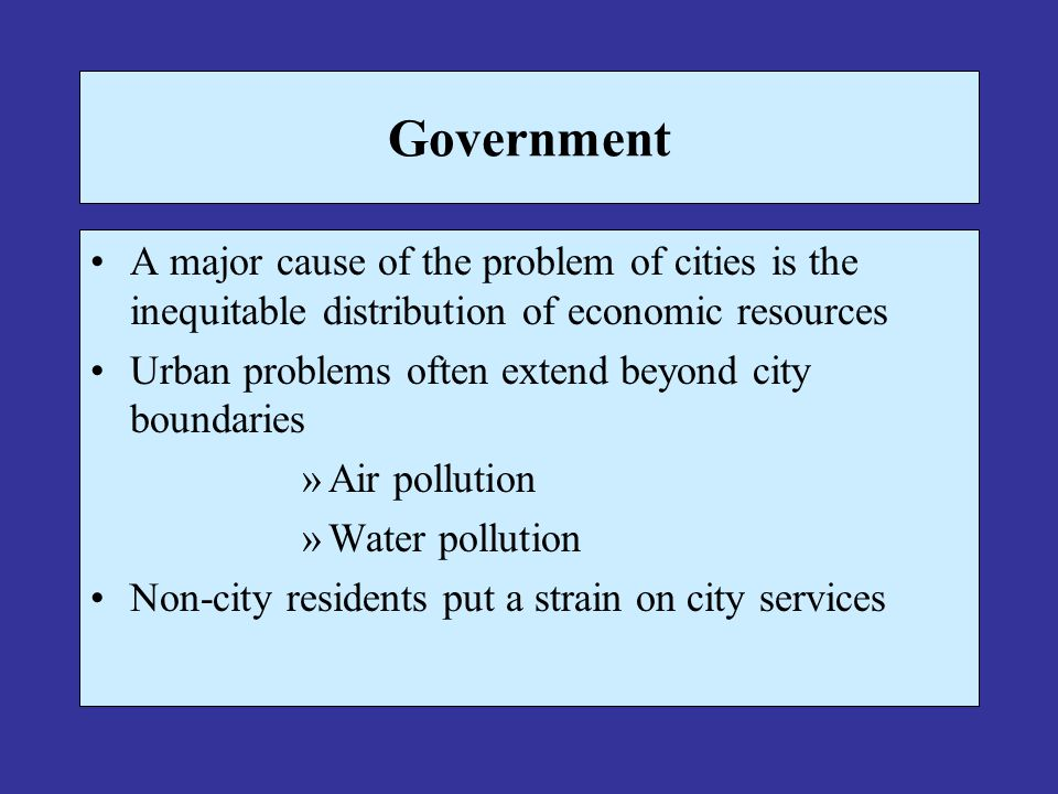 Government A major cause of the problem of cities is the inequitable distribution of economic resources Urban problems often extend beyond city boundaries »Air pollution »Water pollution Non-city residents put a strain on city services