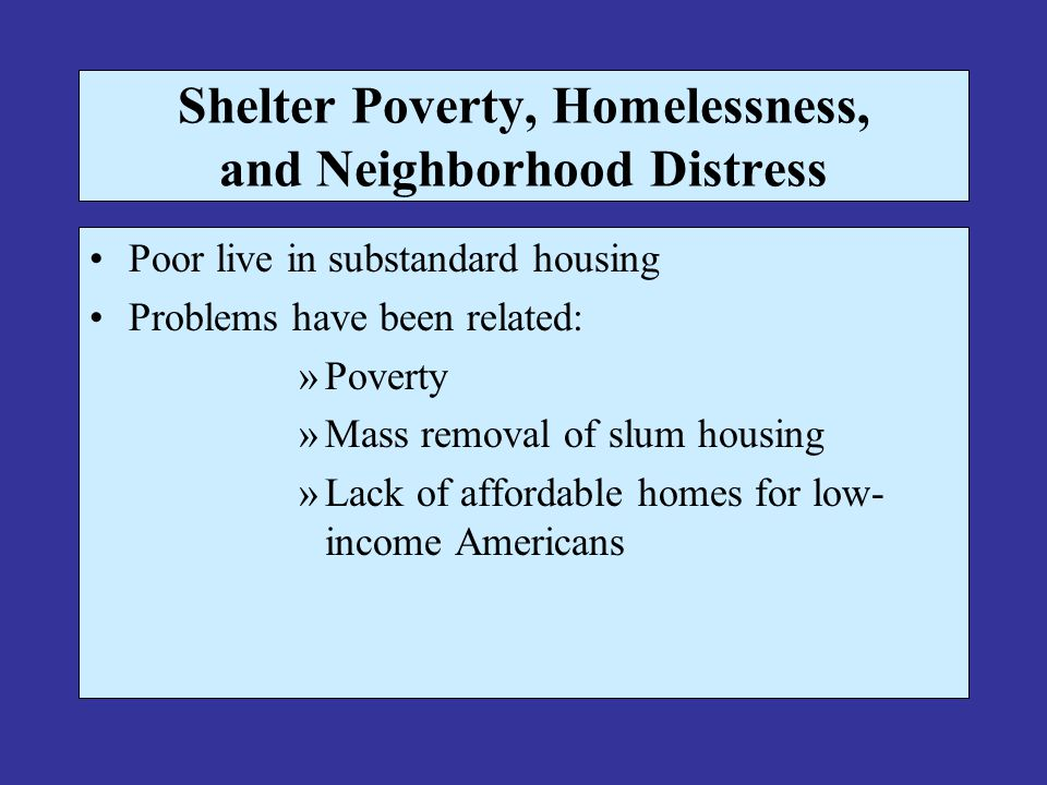 Shelter Poverty, Homelessness, and Neighborhood Distress Poor live in substandard housing Problems have been related: »Poverty »Mass removal of slum housing »Lack of affordable homes for low- income Americans